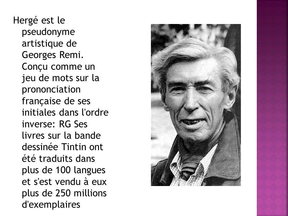 Hergé est le pseudonyme artistique de Georges Remi. Conçu comme un jeu de mots sur la prononciation française de ses initiales dans l'ordre inverse: R