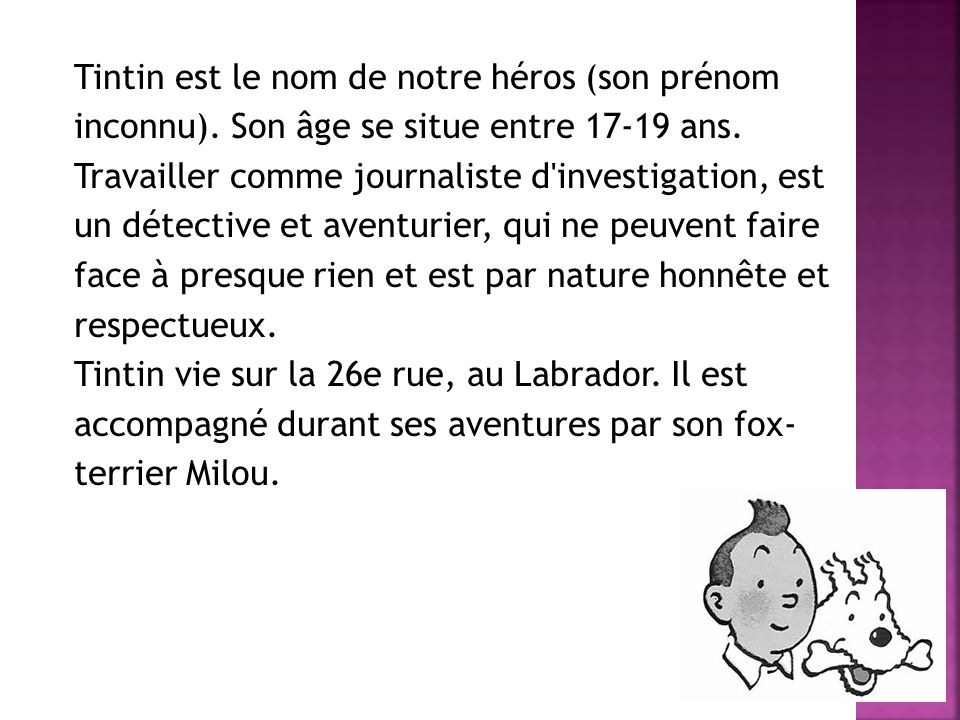 Tintin est le nom de notre héros (son prénom inconnu). Son âge se situe entre 17-19 ans. Travailler comme journaliste d'investigation, est un détectiv