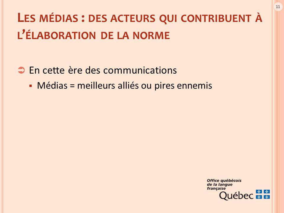 11 L ES MÉDIAS : DES ACTEURS QUI CONTRIBUENT À L ' ÉLABORATION DE LA NORME  En cette ère des communications  Médias = meilleurs alliés ou pires ennemis