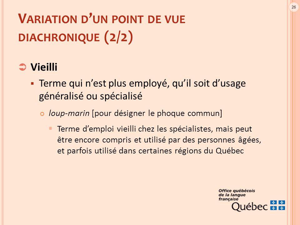 26 V ARIATION D ' UN POINT DE VUE DIACHRONIQUE (2/2)  Vieilli  Terme qui n'est plus employé, qu'il soit d'usage généralisé ou spécialisé loup-marin