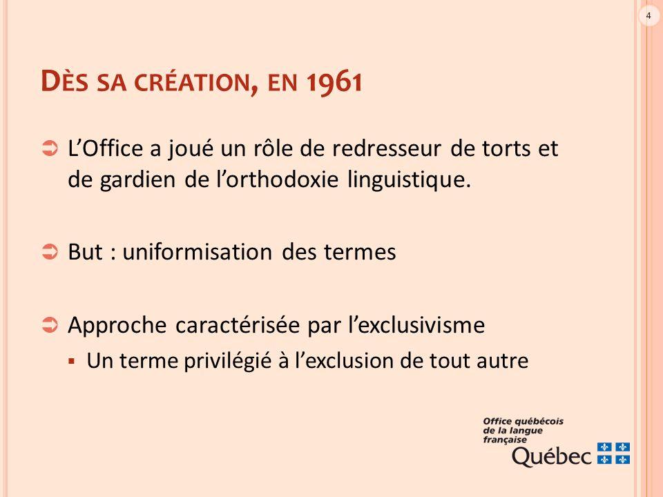 4 D ÈS SA CRÉATION, EN 1961  L'Office a joué un rôle de redresseur de torts et de gardien de l'orthodoxie linguistique.  But : uniformisation des te