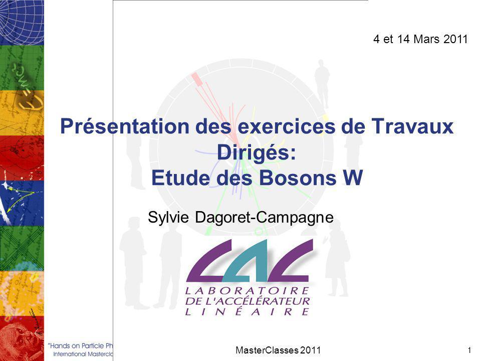 Présentation des exercices de Travaux Dirigés: Etude des Bosons W Sylvie Dagoret-Campagne MasterClasses 2011 1 4 et 14 Mars 2011