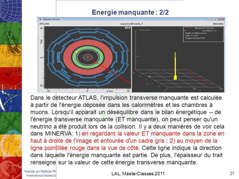 Energie manquante : 2/2 LAL, MasterClasses 2011 27 Dans le détecteur ATLAS, l impulsion transverse manquante est calculée à partir de l énergie déposée dans les calorimètres et les chambres à muons.