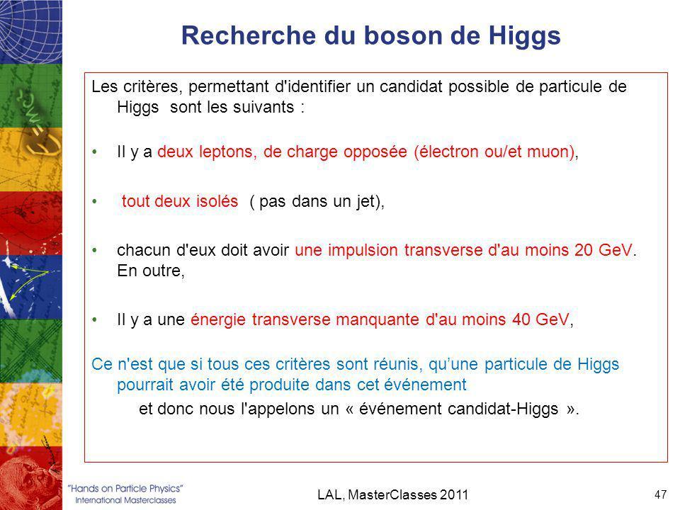 Recherche du boson de Higgs Les critères, permettant d identifier un candidat possible de particule de Higgs sont les suivants : Il y a deux leptons, de charge opposée (électron ou/et muon), tout deux isolés ( pas dans un jet), chacun d eux doit avoir une impulsion transverse d au moins 20 GeV.