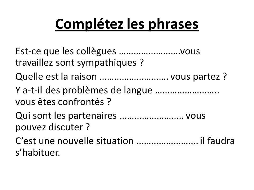 Complétez les phrases Est-ce que les collègues …………………….vous travaillez sont sympathiques .