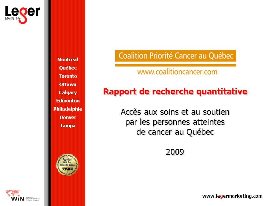 www.legermarketing.com Rapport de recherche quantitative Accès aux soins et au soutien par les personnes atteintes de cancer au Québec 2009 Montréal Québec Toronto Ottawa Calgary Edmonton Philadelphie Denver Tampa