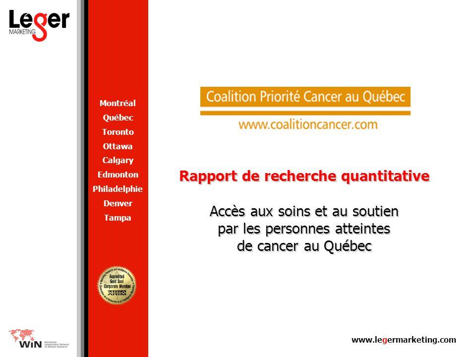 www.legermarketing.com Rapport de recherche quantitative Accès aux soins et au soutien par les personnes atteintes de cancer au Québec Montréal Québec Toronto Ottawa Calgary Edmonton Philadelphie Denver Tampa