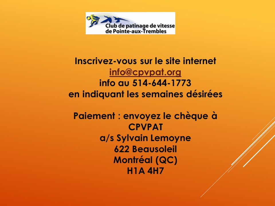 Inscrivez-vous sur le site internet info@cpvpat.org info au 514-644-1773 en indiquant les semaines désirées Paiement : envoyez le chèque à CPVPAT a/s Sylvain Lemoyne 622 Beausoleil Montréal (QC) H1A 4H7 info@cpvpat.org