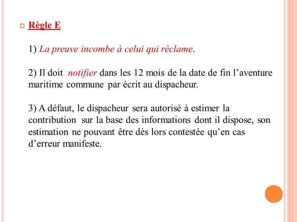 Règle E 1) La preuve incombe à celui qui réclame. 2) Il doit notifier dans les 12 mois de la date de fin l'aventure maritime commune par écrit au disp