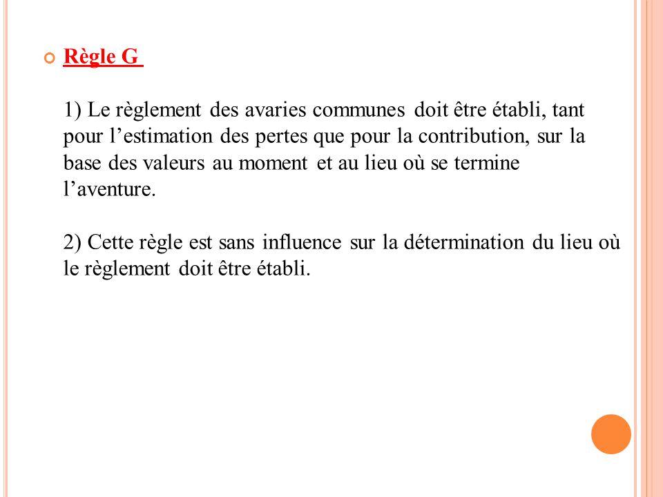 Règle G 1) Le règlement des avaries communes doit être établi, tant pour l'estimation des pertes que pour la contribution, sur la base des valeurs au