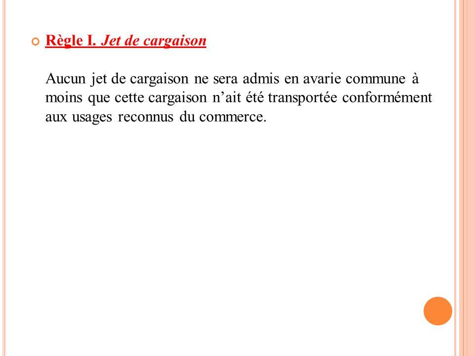 Règle I. Jet de cargaison Aucun jet de cargaison ne sera admis en avarie commune à moins que cette cargaison n'ait été transportée conformément aux us