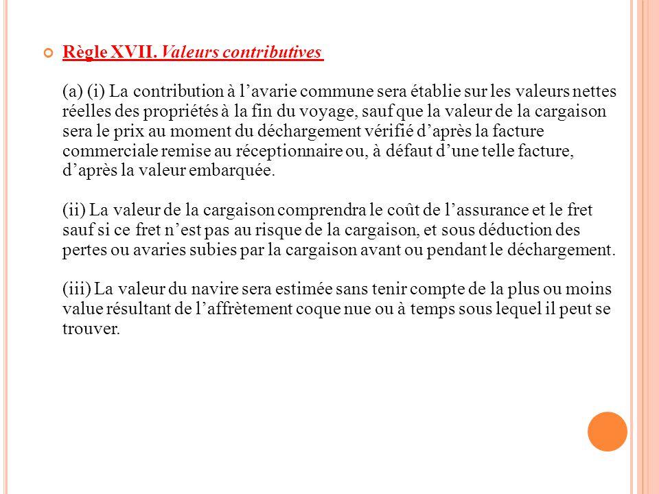 Règle XVII. Valeurs contributives (a) (i) La contribution à l'avarie commune sera établie sur les valeurs nettes réelles des propriétés à la fin du vo
