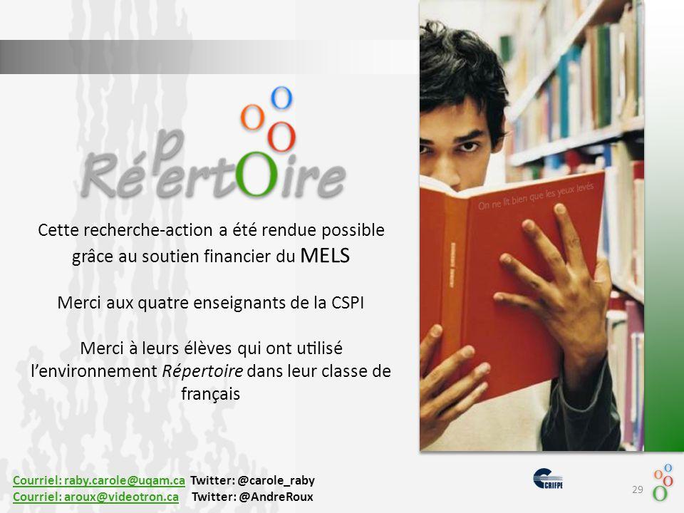 Cette recherche-action a été rendue possible grâce au soutien financier du MELS Merci aux quatre enseignants de la CSPI Merci à leurs élèves qui ont utilisé l'environnement Répertoire dans leur classe de français 29 Courriel: raby.carole@uqam.caCourriel: raby.carole@uqam.ca Twitter: @carole_raby Courriel: aroux@videotron.caCourriel: aroux@videotron.ca Twitter: @AndreRoux