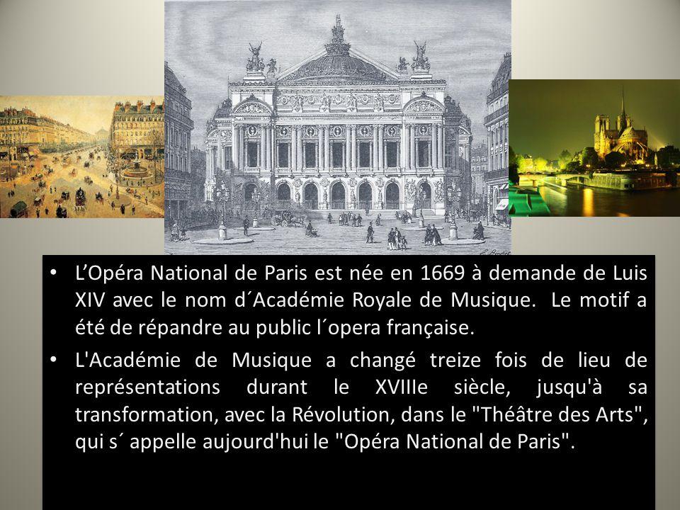 L'Opéra National de Paris est née en 1669 à demande de Luis XIV avec le nom d´Académie Royale de Musique. Le motif a été de répandre au public l´opera