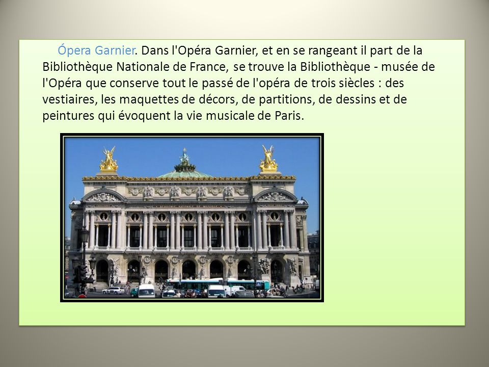 Ópera Garnier. Dans l'Opéra Garnier, et en se rangeant il part de la Bibliothèque Nationale de France, se trouve la Bibliothèque - musée de l'Opéra qu