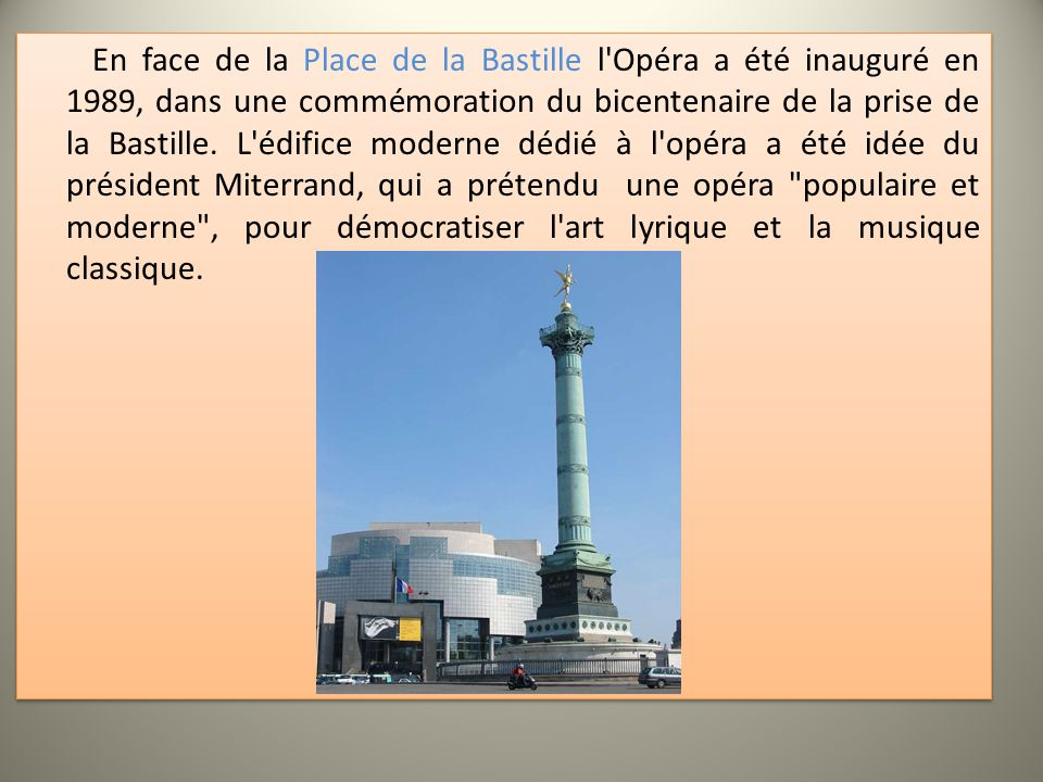 En face de la Place de la Bastille l'Opéra a été inauguré en 1989, dans une commémoration du bicentenaire de la prise de la Bastille. L'édifice modern