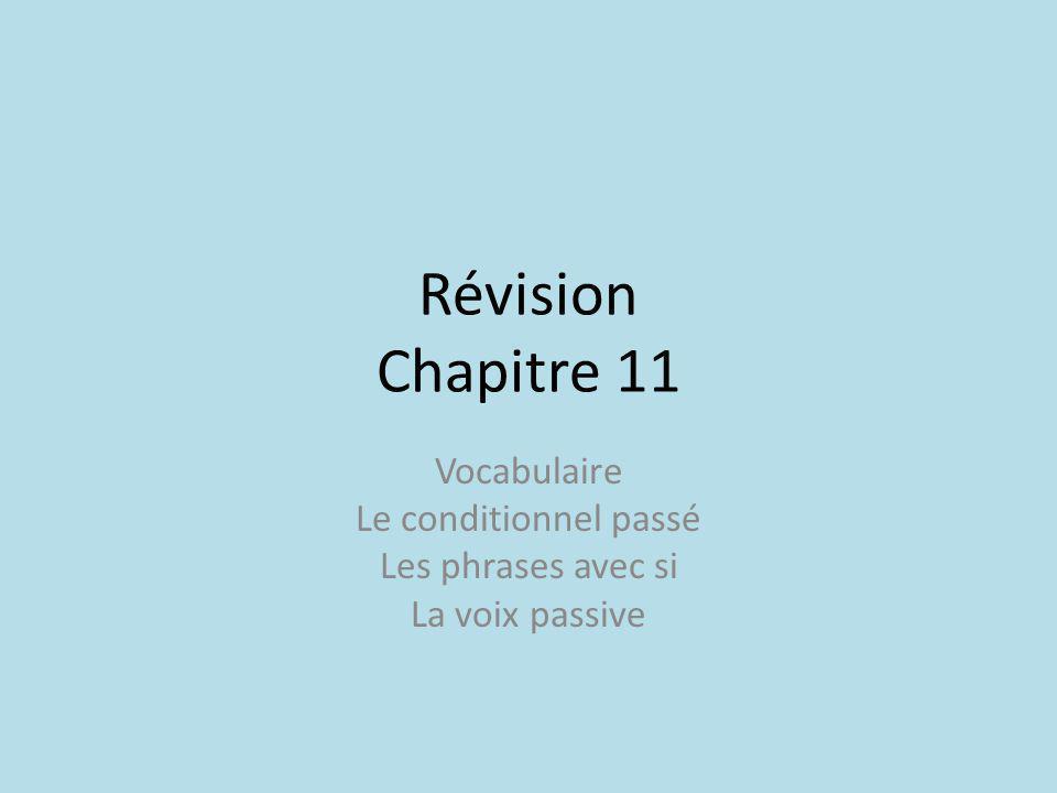 Révision Chapitre 11 Vocabulaire Le conditionnel passé Les phrases avec si La voix passive
