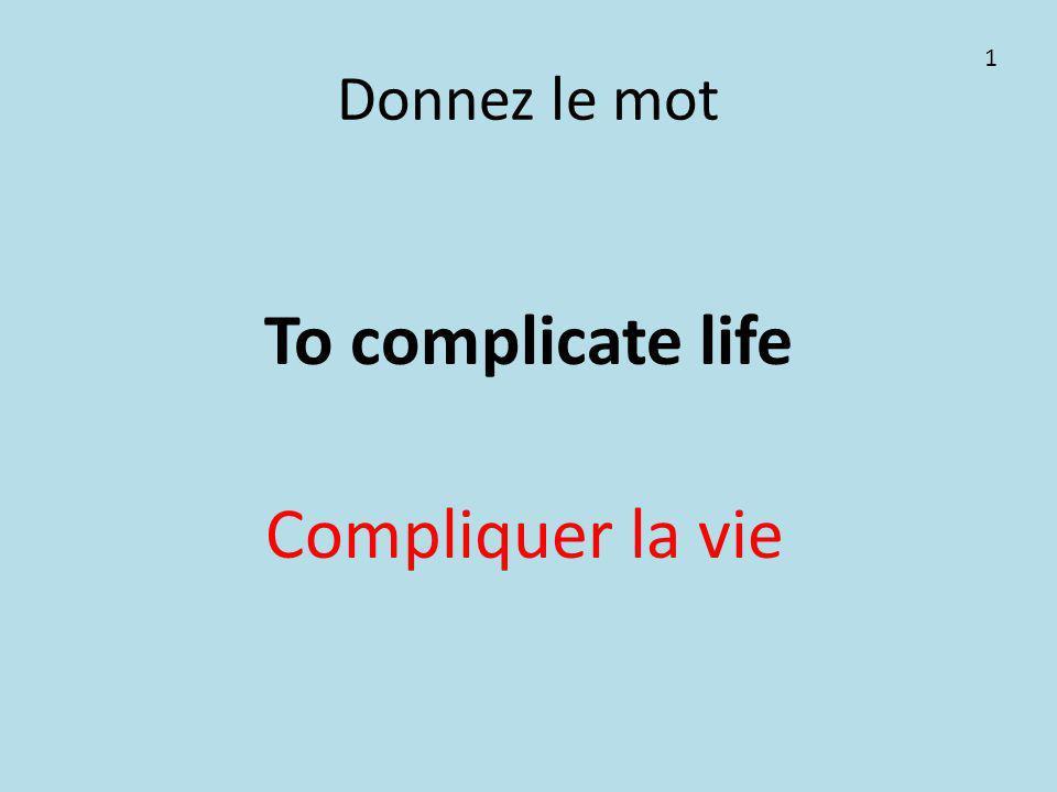 Donnez le mot To complicate life Compliquer la vie 1