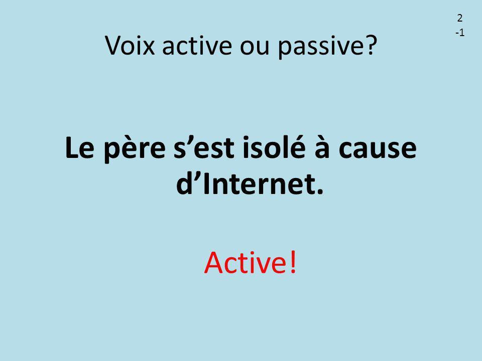 Voix active ou passive? Le père s'est isolé à cause d'Internet. Active! 2
