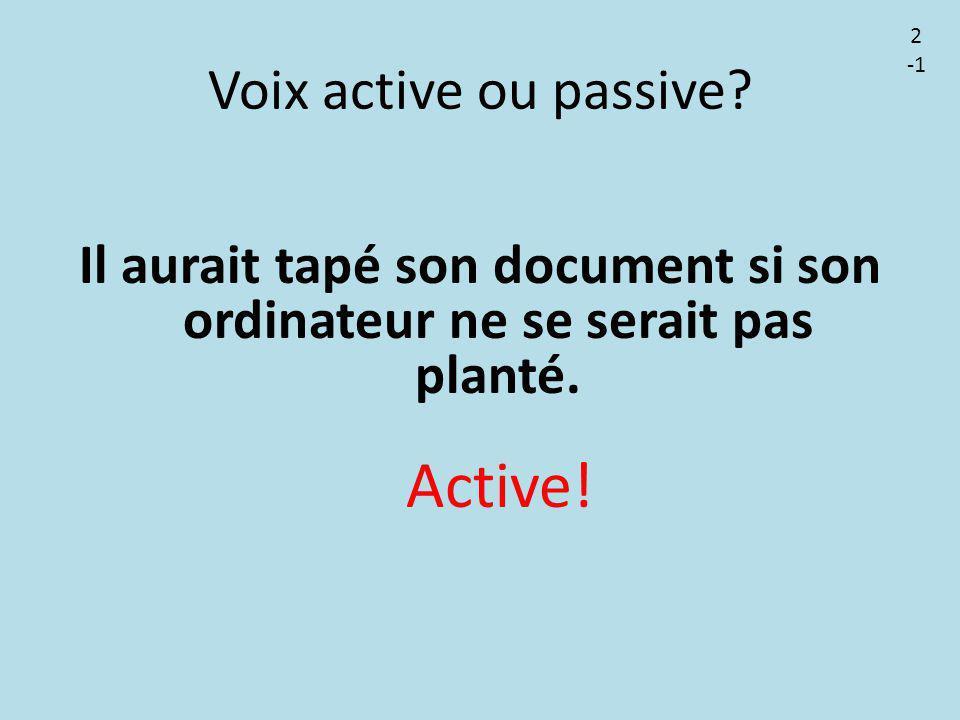 Voix active ou passive? Il aurait tapé son document si son ordinateur ne se serait pas planté. Active! 2