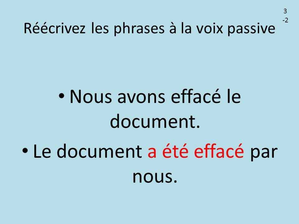 Réécrivez les phrases à la voix passive Nous avons effacé le document. Le document a été effacé par nous. 3 -2