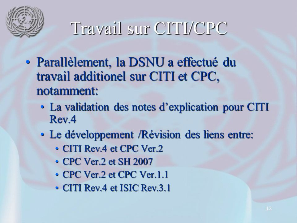 12 Travail sur CITI/CPC Parallèlement, la DSNU a effectué du travail additionel sur CITI et CPC, notamment:Parallèlement, la DSNU a effectué du travail additionel sur CITI et CPC, notamment: La validation des notes d'explication pour CITI Rev.4La validation des notes d'explication pour CITI Rev.4 Le développement /Révision des liens entre:Le développement /Révision des liens entre: CITI Rev.4 et CPC Ver.2CITI Rev.4 et CPC Ver.2 CPC Ver.2 et SH 2007CPC Ver.2 et SH 2007 CPC Ver.2 et CPC Ver.1.1CPC Ver.2 et CPC Ver.1.1 CITI Rev.4 et ISIC Rev.3.1CITI Rev.4 et ISIC Rev.3.1
