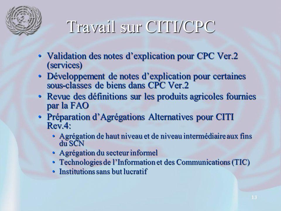 13 Travail sur CITI/CPC Validation des notes d'explication pour CPC Ver.2 (services)Validation des notes d'explication pour CPC Ver.2 (services) Développement de notes d'explication pour certaines sous-classes de biens dans CPC Ver.2Développement de notes d'explication pour certaines sous-classes de biens dans CPC Ver.2 Revue des définitions sur les produits agricoles fournies par la FAORevue des définitions sur les produits agricoles fournies par la FAO Préparation d'Agrégations Alternatives pour CITI Rev.4:Préparation d'Agrégations Alternatives pour CITI Rev.4: Agrégation de haut niveau et de niveau intermédiaire aux fins du SCNAgrégation de haut niveau et de niveau intermédiaire aux fins du SCN Agrégation du secteur informelAgrégation du secteur informel Technologies de l'Information et des Communications (TIC)Technologies de l'Information et des Communications (TIC) Institutions sans but lucratifInstitutions sans but lucratif
