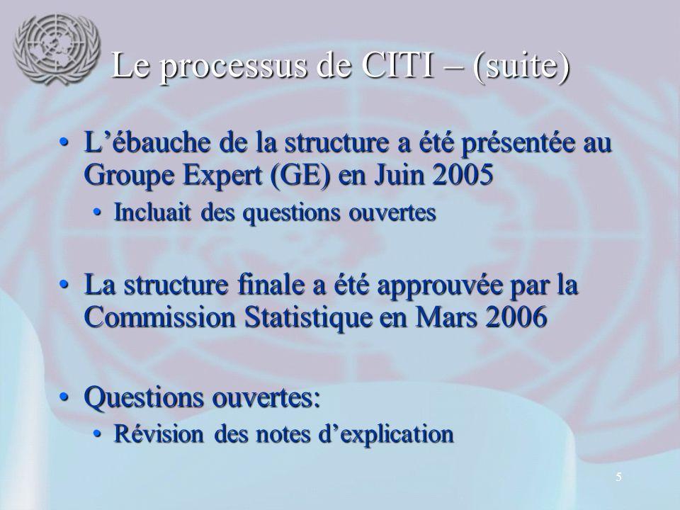 5 Le processus de CITI – (suite) L'ébauche de la structure a été présentée au Groupe Expert (GE) en Juin 2005L'ébauche de la structure a été présentée au Groupe Expert (GE) en Juin 2005 Incluait des questions ouvertesIncluait des questions ouvertes La structure finale a été approuvée par la Commission Statistique en Mars 2006La structure finale a été approuvée par la Commission Statistique en Mars 2006 Questions ouvertes:Questions ouvertes: Révision des notes d'explicationRévision des notes d'explication