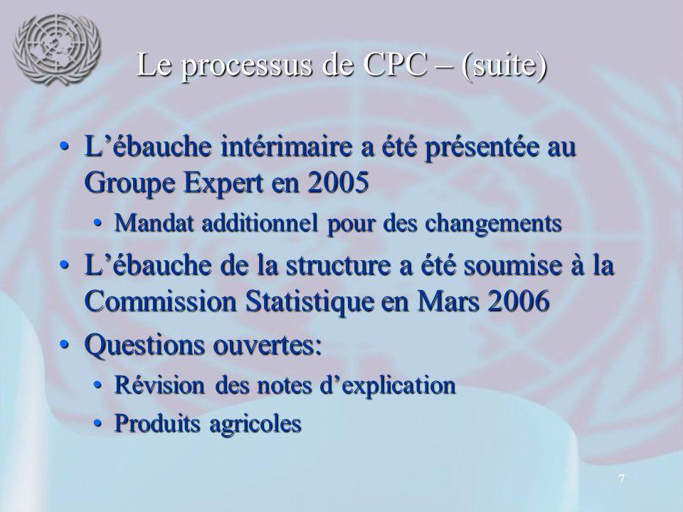 7 Le processus de CPC – (suite) L'ébauche intérimaire a été présentée au Groupe Expert en 2005L'ébauche intérimaire a été présentée au Groupe Expert en 2005 Mandat additionnel pour des changementsMandat additionnel pour des changements L'ébauche de la structure a été soumise à la Commission Statistique en Mars 2006L'ébauche de la structure a été soumise à la Commission Statistique en Mars 2006 Questions ouvertes:Questions ouvertes: Révision des notes d'explicationRévision des notes d'explication Produits agricolesProduits agricoles