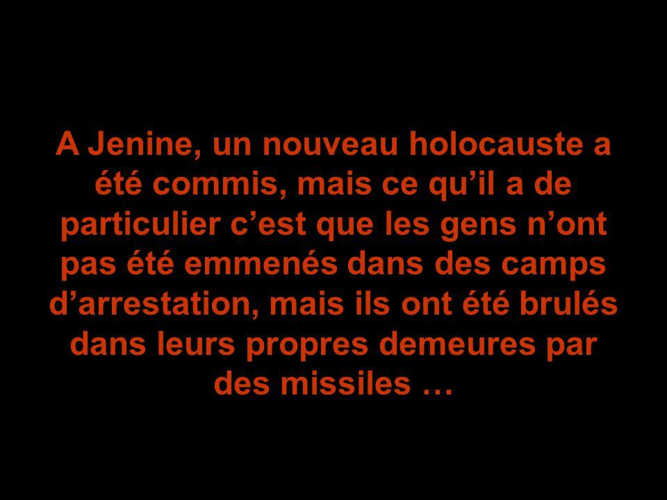 A Jenine, un nouveau holocauste a été commis, mais ce qu'il a de particulier c'est que les gens n'ont pas été emmenés dans des camps d'arrestation, mais ils ont été brulés dans leurs propres demeures par des missiles …