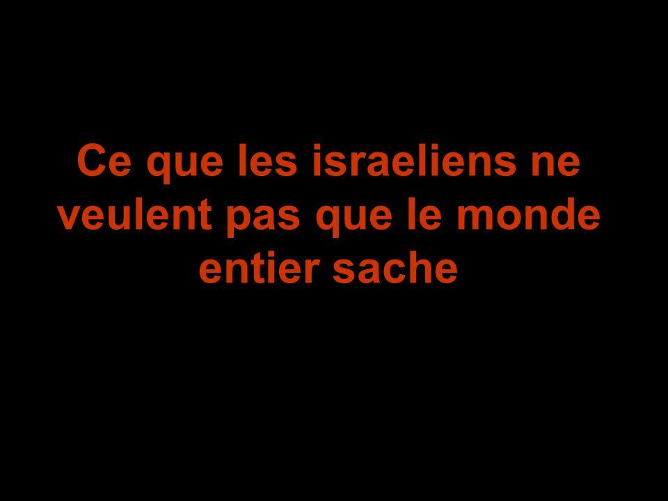 Ce que les israeliens ne veulent pas que le monde entier sache