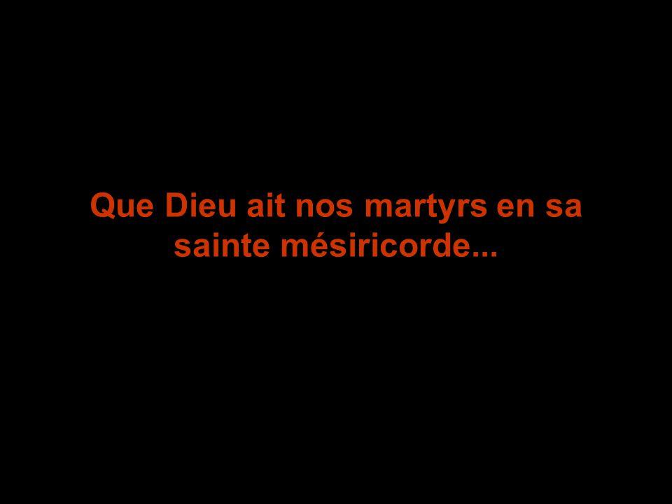 Que Dieu ait nos martyrs en sa sainte mésiricorde...