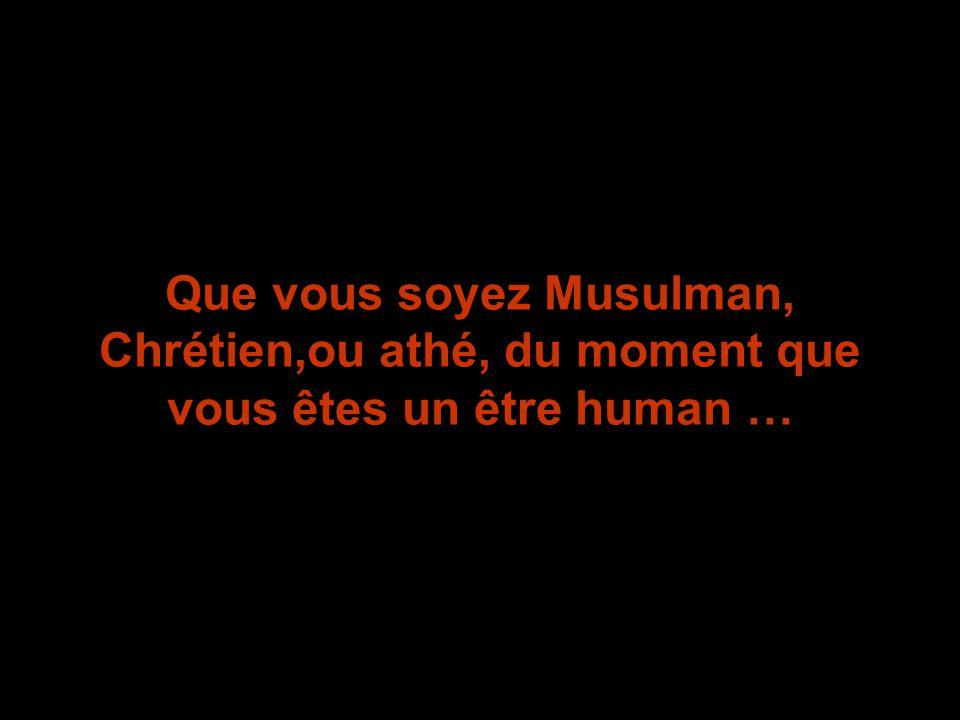 Que vous soyez Musulman, Chrétien,ou athé, du moment que vous êtes un être human …