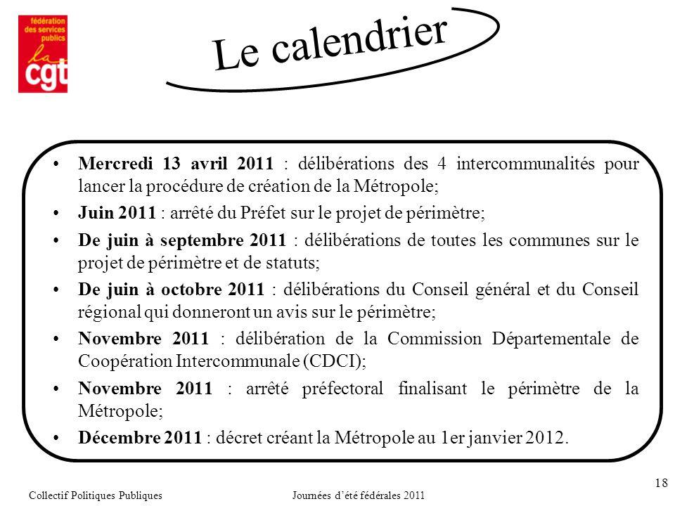18 Mercredi 13 avril 2011 : délibérations des 4 intercommunalités pour lancer la procédure de création de la Métropole; Juin 2011 : arrêté du Préfet sur le projet de périmètre; De juin à septembre 2011 : délibérations de toutes les communes sur le projet de périmètre et de statuts; De juin à octobre 2011 : délibérations du Conseil général et du Conseil régional qui donneront un avis sur le périmètre; Novembre 2011 : délibération de la Commission Départementale de Coopération Intercommunale (CDCI); Novembre 2011 : arrêté préfectoral finalisant le périmètre de la Métropole; Décembre 2011 : décret créant la Métropole au 1er janvier 2012.