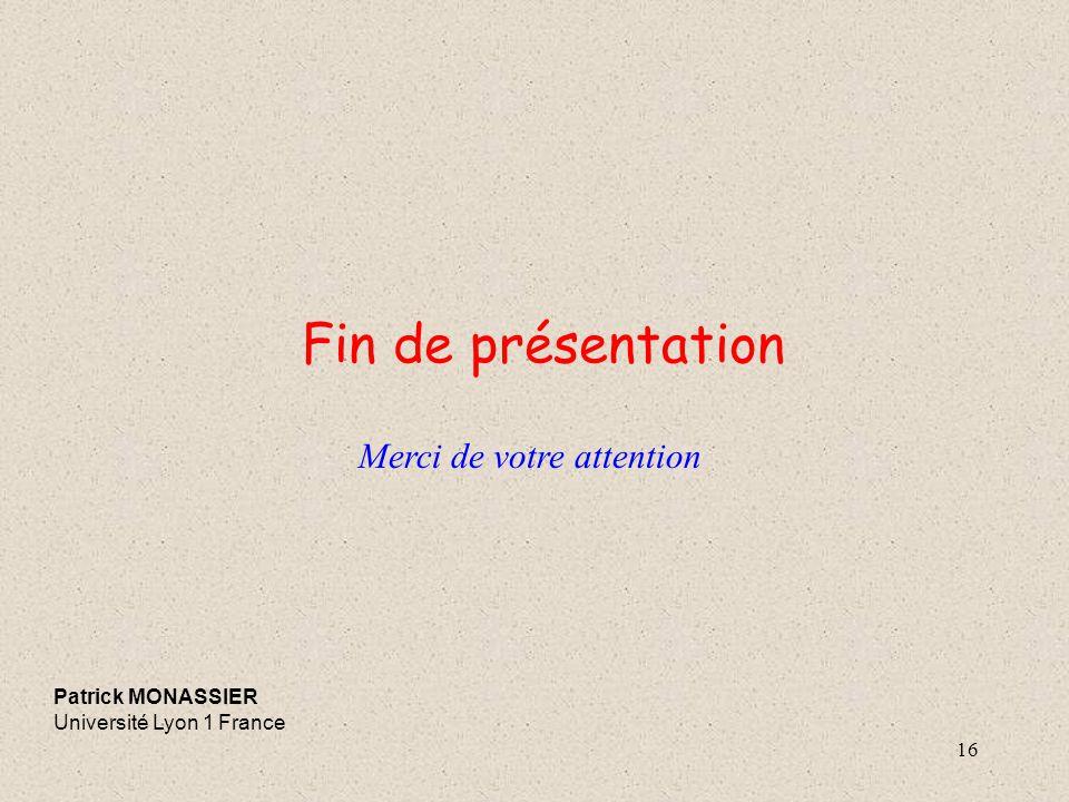 16 Fin de présentation Patrick MONASSIER Université Lyon 1 France Merci de votre attention