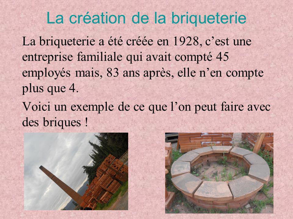 La création de la briqueterie La briqueterie a été créée en 1928, c'est une entreprise familiale qui avait compté 45 employés mais, 83 ans après, elle