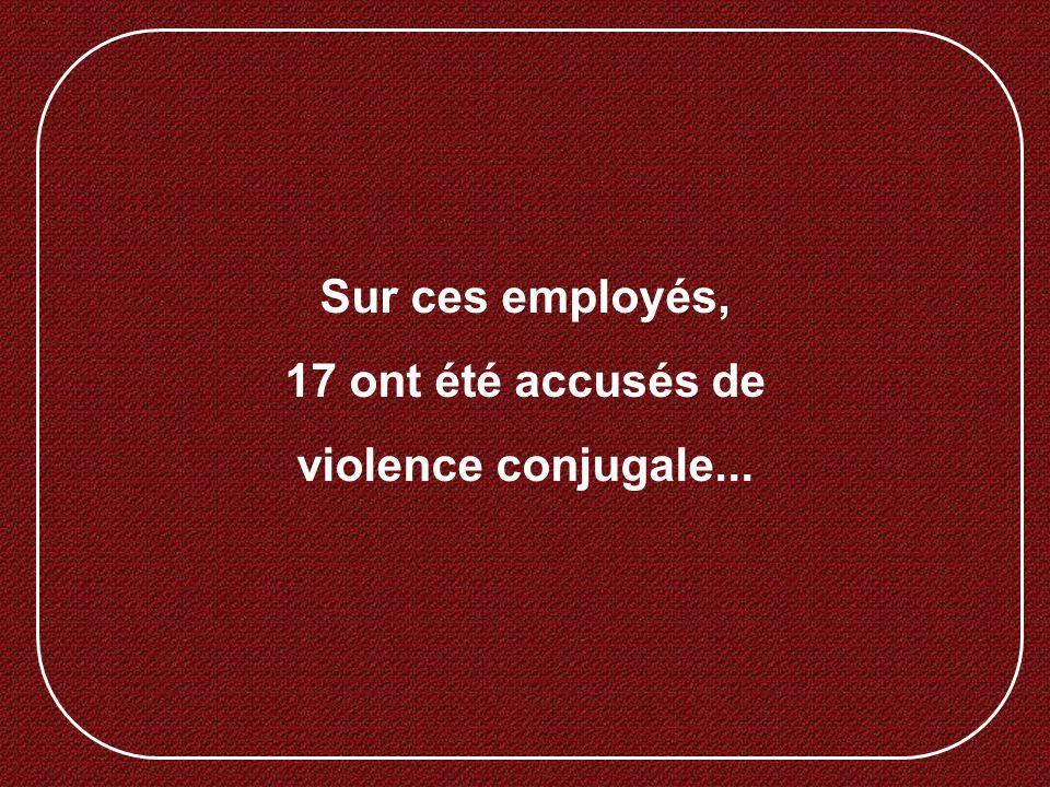 Sur ces employés, 17 ont été accusés de violence conjugale...