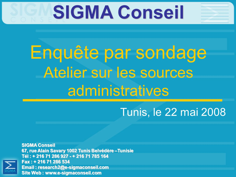 Enquête par sondage Atelier sur les sources administratives SIGMA Conseil 67, rue Alain Savary 1002 Tunis Belvédère –Tunisie Tél : + 216 71 286 927 - + 216 71 785 164 Fax : + 216 71 286 534 Email : research2@e-sigmaconseil.com Site Web : www.e-sigmaconseil.com SIGMA Conseil Tunis, le 22 mai 2008