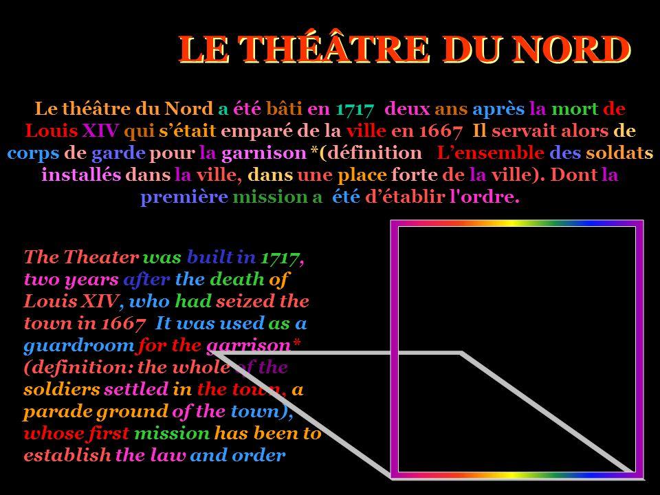 LE THÉÂTRE DU NORD Le théâtre du Nord a été bâti en 1717, deux ans après la mort de Louis XIV qui s'était emparé de la ville en 1667. Il servait alors