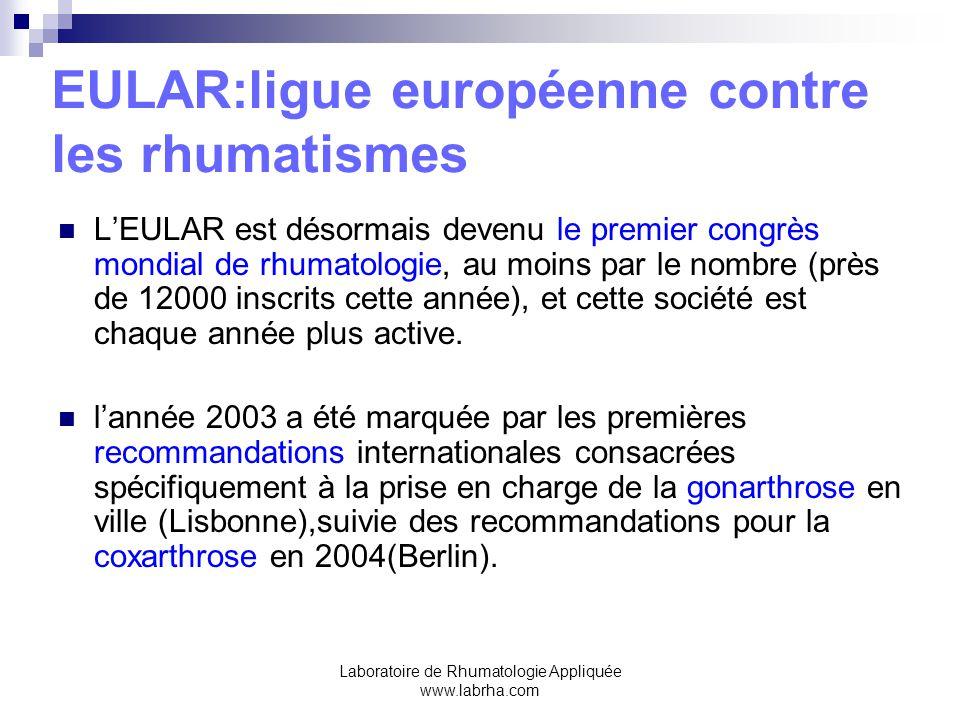 Laboratoire de Rhumatologie Appliquée www.labrha.com EULAR:ligue européenne contre les rhumatismes Ces recommandations ont été présentées et discutées lors d'une session qui a permis de constater que la plupart des études dans la gonarthrose et la coxarthrose sont consacrées à la chirurgie prothétique.