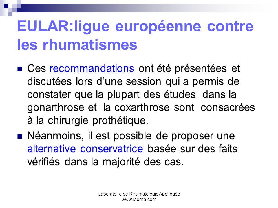 Laboratoire de Rhumatologie Appliquée www.labrha.com EULAR:ligue européenne contre les rhumatismes L'EULAR a mis en place en 1998 un groupe de travail européen chargé de l'élaboration de recommandations sur la prise en charge de la gonarthrose et de la coxarthrose.