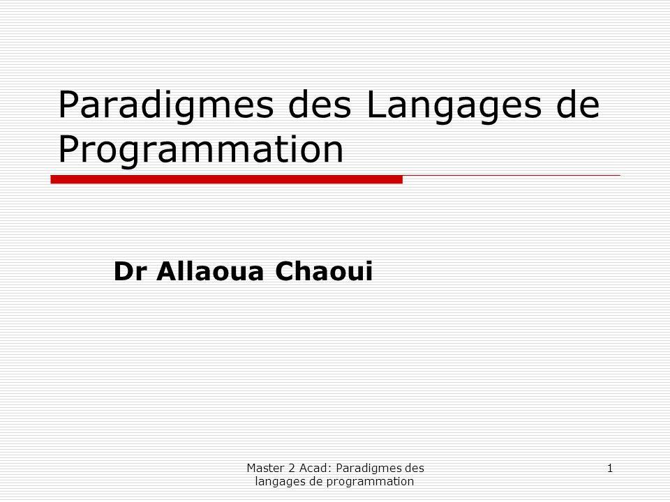 Master 2 Acad: Paradigmes des langages de programmation 12 Classification des Langages de Programmation (suite)  Programmation Fonctionnelle: Un programme est un appel de fonction avec un certain nombre de paramètres, qui eux- mêmes peuvent être des appels à d 'autres fonctions.