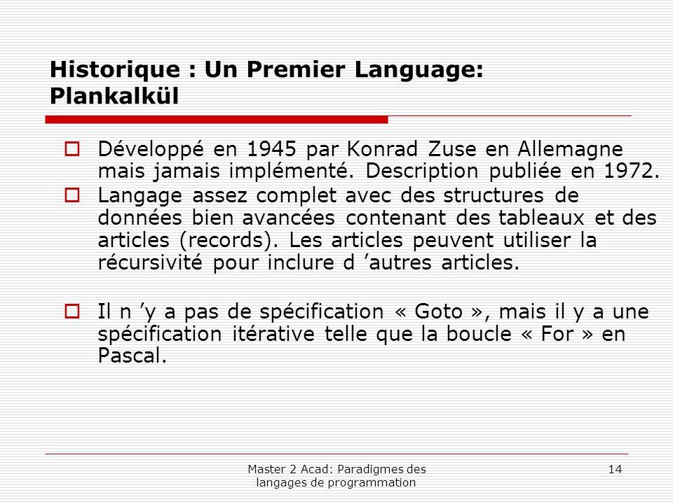 Master 2 Acad: Paradigmes des langages de programmation 14 Historique : Un Premier Language: Plankalkül  Développé en 1945 par Konrad Zuse en Allemag