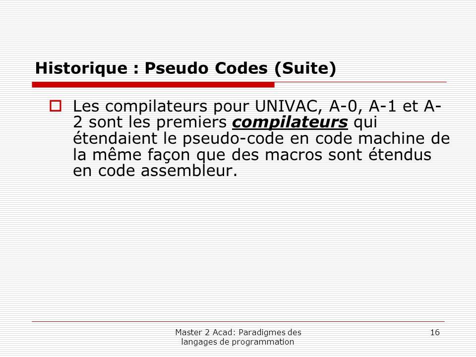 Master 2 Acad: Paradigmes des langages de programmation 16 Historique : Pseudo Codes (Suite)  Les compilateurs pour UNIVAC, A-0, A-1 et A- 2 sont les