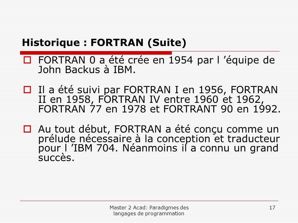 Master 2 Acad: Paradigmes des langages de programmation 17 Historique : FORTRAN (Suite)  FORTRAN 0 a été crée en 1954 par l 'équipe de John Backus à