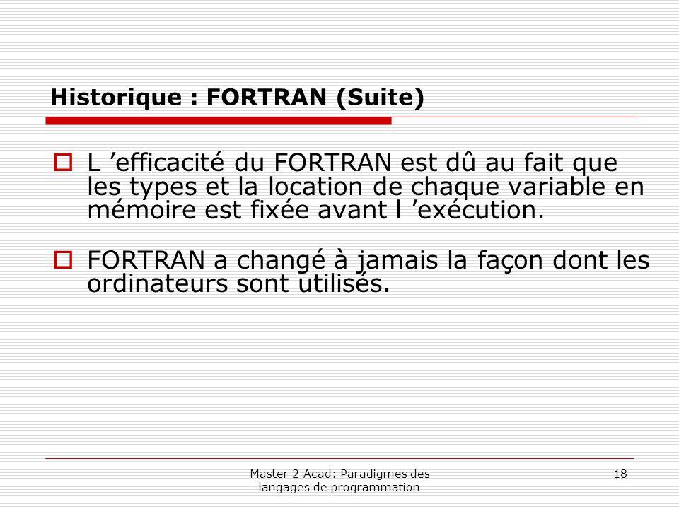 Master 2 Acad: Paradigmes des langages de programmation 18 Historique : FORTRAN (Suite)  L 'efficacité du FORTRAN est dû au fait que les types et la