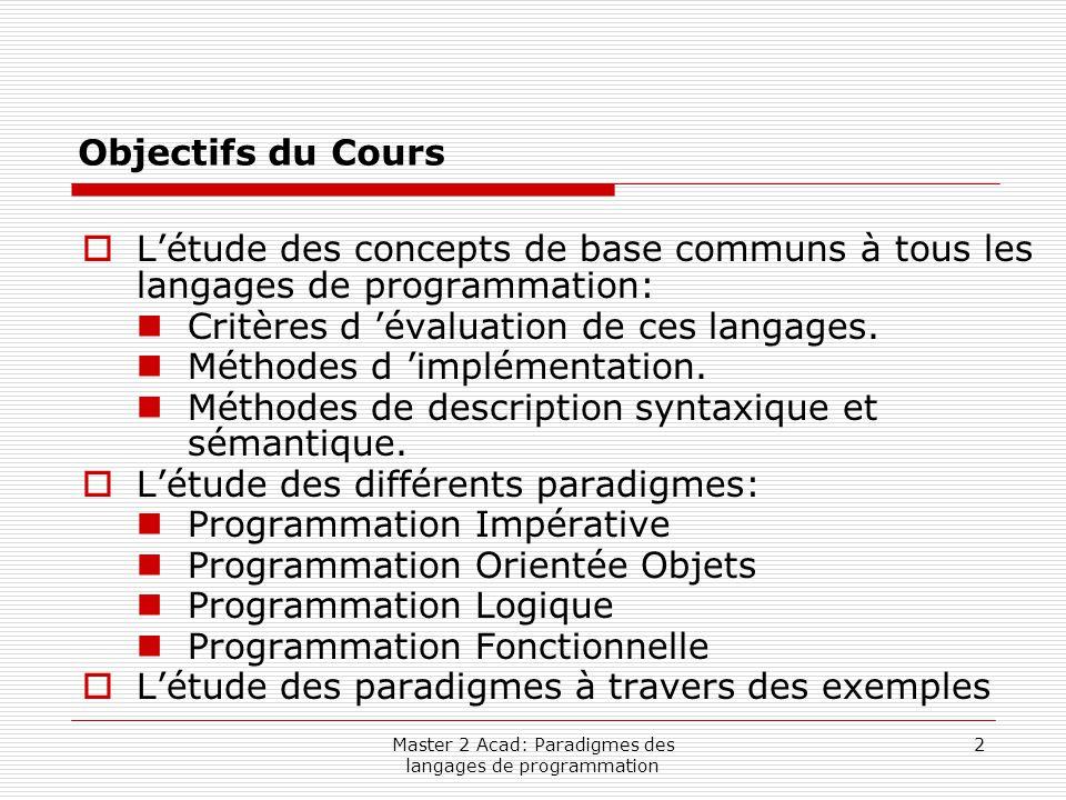Master 2 Acad: Paradigmes des langages de programmation 2 Objectifs du Cours  L'étude des concepts de base communs à tous les langages de programmati