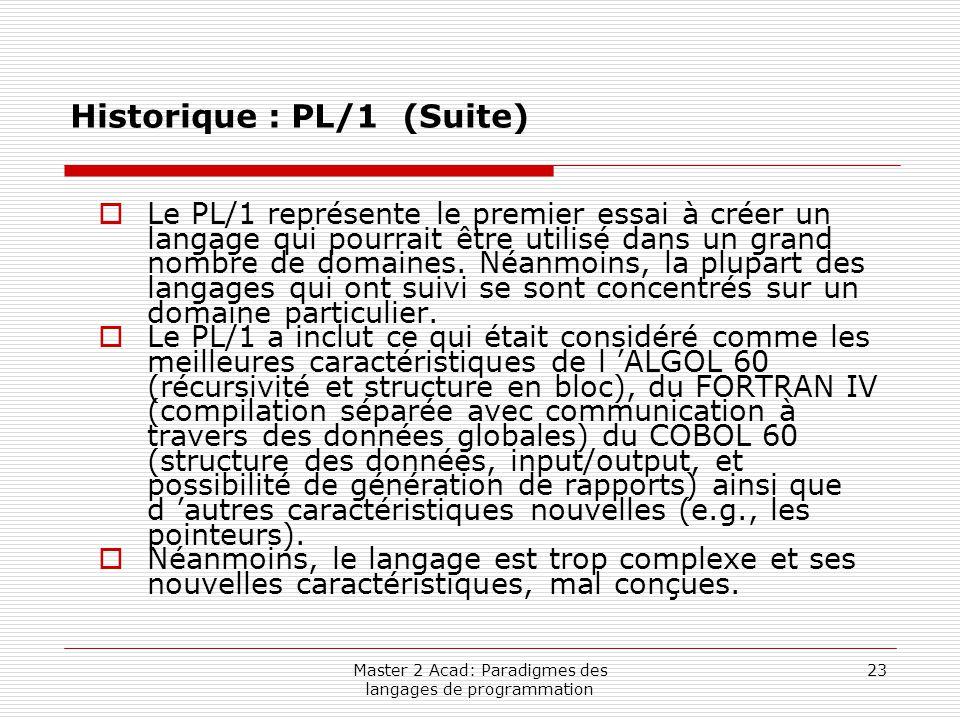 Master 2 Acad: Paradigmes des langages de programmation 23 Historique : PL/1 (Suite)  Le PL/1 représente le premier essai à créer un langage qui pour