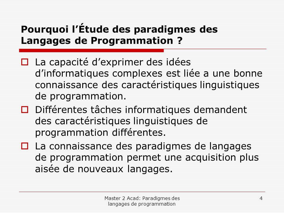 Master 2 Acad: Paradigmes des langages de programmation 4 Pourquoi l'Étude des paradigmes des Langages de Programmation ?  La capacité d'exprimer des