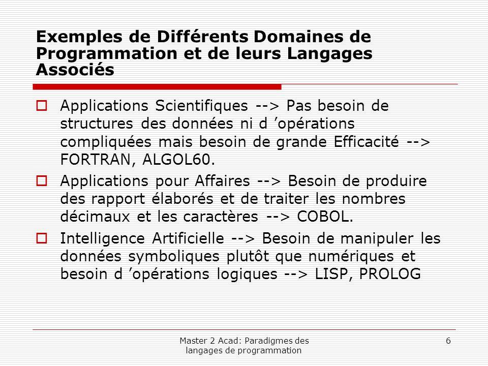 Master 2 Acad: Paradigmes des langages de programmation 7 Exemples de Différents Domaines de Programmation et de leurs Langages Associés (suite)  Programmation des Systèmes --> Besoin d 'une exécution rapide et de facilités de bas niveau pour pouvoir programmer les engins externes --> PL/1, Extended ALGOL, C.